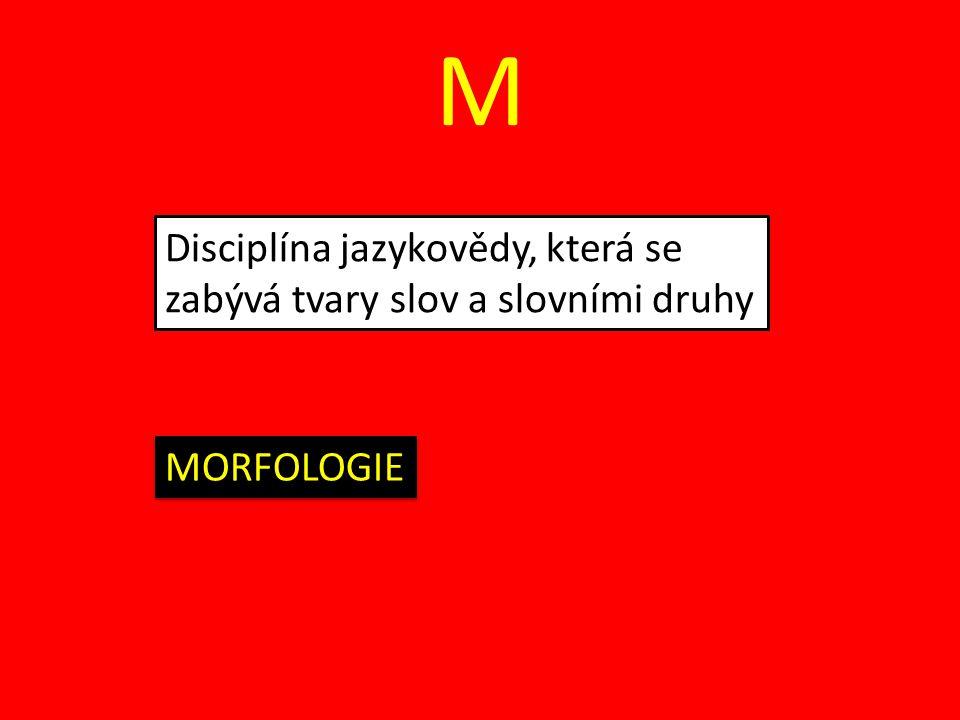 M Disciplína jazykovědy, která se zabývá tvary slov a slovními druhy