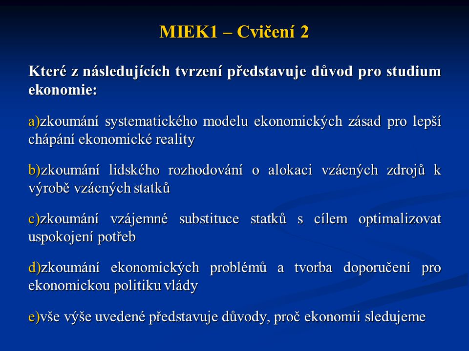 MIEK1 – Cvičení 2 Které z následujících tvrzení představuje důvod pro studium ekonomie: