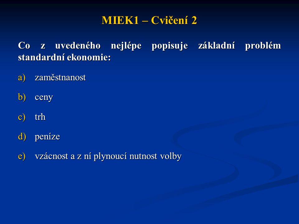 MIEK1 – Cvičení 2 Co z uvedeného nejlépe popisuje základní problém standardní ekonomie: zaměstnanost.