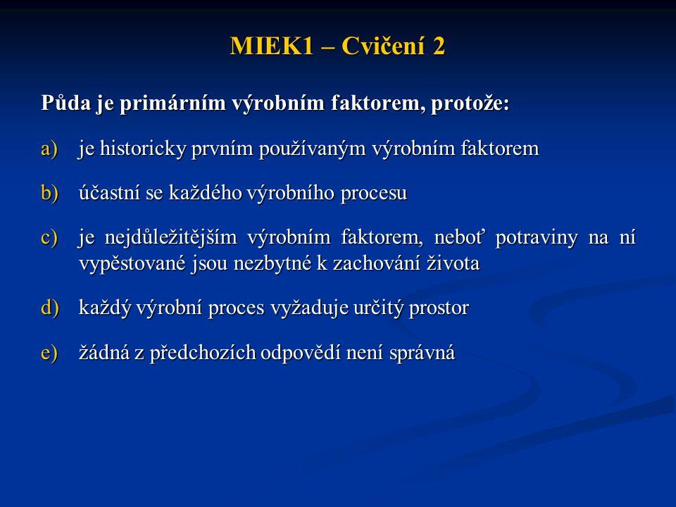 MIEK1 – Cvičení 2 Půda je primárním výrobním faktorem, protože: