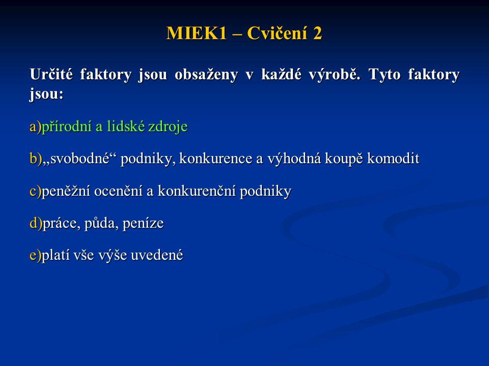 MIEK1 – Cvičení 2 Určité faktory jsou obsaženy v každé výrobě. Tyto faktory jsou: přírodní a lidské zdroje.