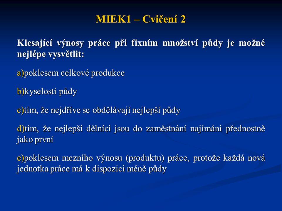MIEK1 – Cvičení 2 Klesající výnosy práce při fixním množství půdy je možné nejlépe vysvětlit: poklesem celkové produkce.