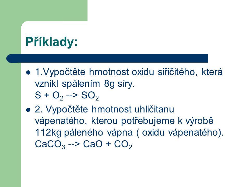 Příklady: 1.Vypočtěte hmotnost oxidu siřičitého, která vznikl spálením 8g síry. S + O2 --> SO2.