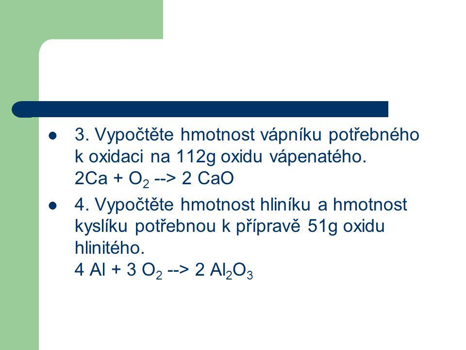 3. Vypočtěte hmotnost vápníku potřebného k oxidaci na 112g oxidu vápenatého. 2Ca + O2 --> 2 CaO