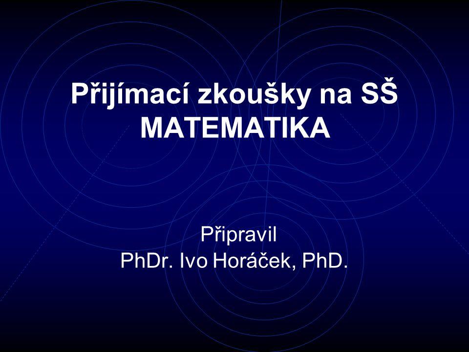 Přijímací zkoušky na SŠ MATEMATIKA Připravil PhDr. Ivo Horáček, PhD.