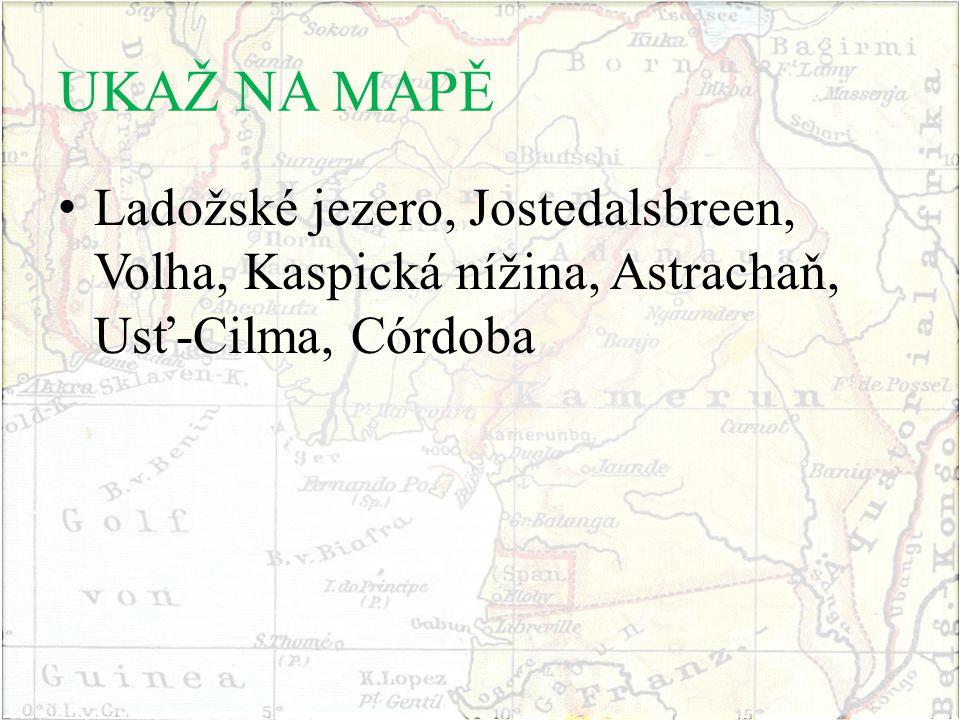 UKAŽ NA MAPĚ Ladožské jezero, Jostedalsbreen, Volha, Kaspická nížina, Astrachaň, Usť-Cilma, Córdoba