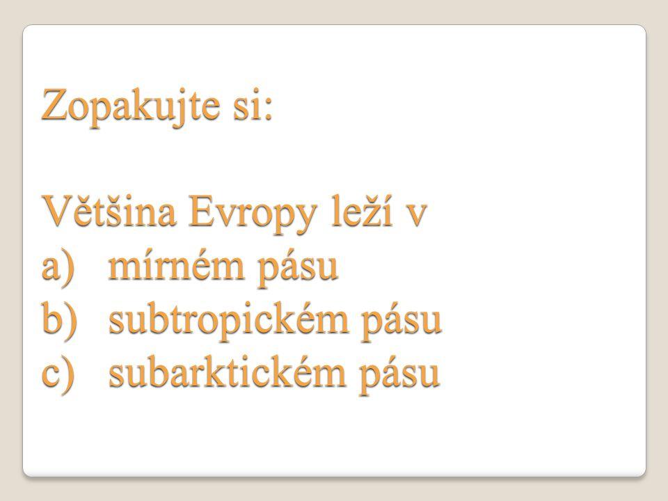 Zopakujte si: Většina Evropy leží v mírném pásu subtropickém pásu subarktickém pásu