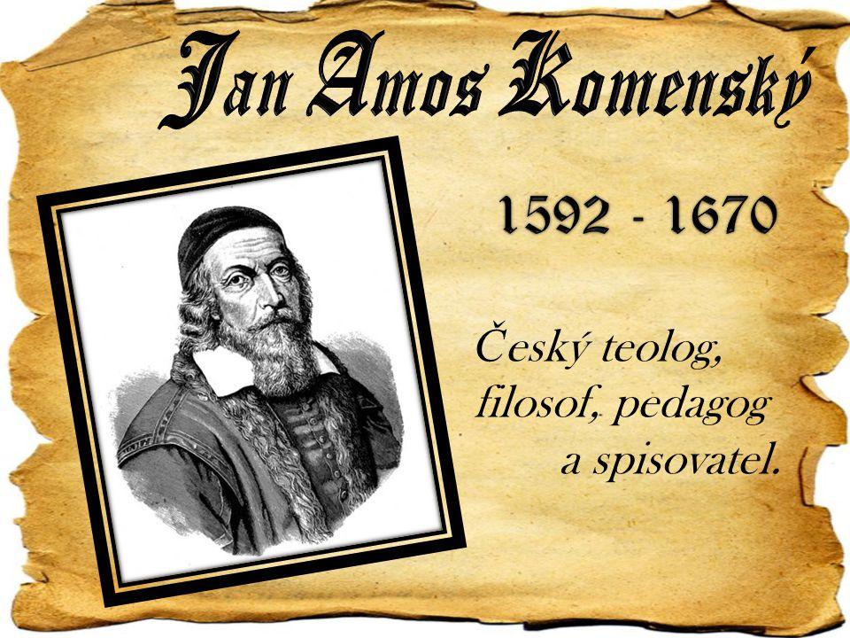 Jan Amos Komenský 1592 - 1670 Český teolog, filosof, pedagog a spisovatel.