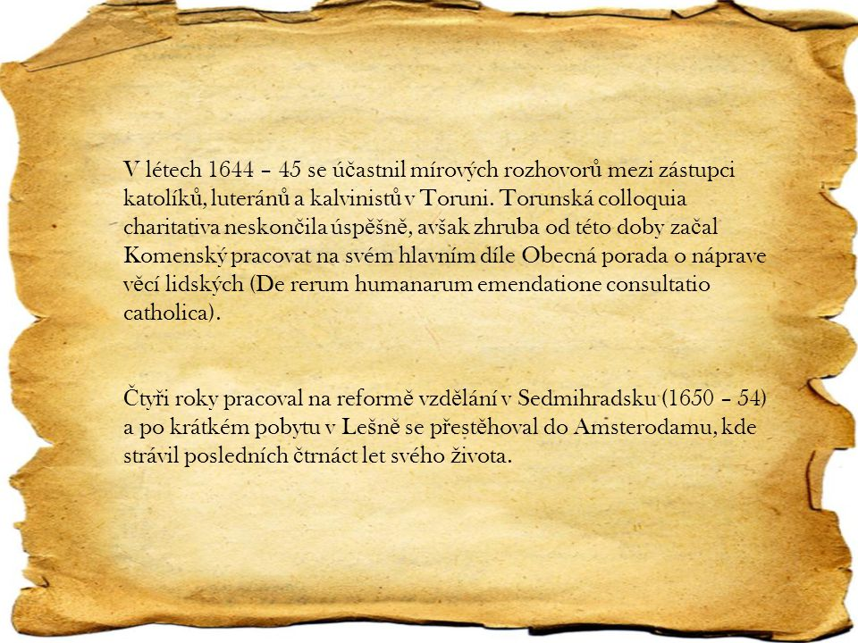 V létech 1644 – 45 se účastnil mírových rozhovorů mezi zástupci katolíků, luteránů a kalvinistů v Toruni. Torunská colloquia charitativa neskončila úspěšně, avšak zhruba od této doby začal Komenský pracovat na svém hlavním díle Obecná porada o náprave věcí lidských (De rerum humanarum emendatione consultatio catholica).
