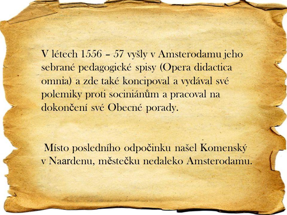 V létech 1556 – 57 vyšly v Amsterodamu jeho sebrané pedagogické spisy (Opera didactica omnia) a zde také koncipoval a vydával své polemiky proti sociniánům a pracoval na dokončení své Obecné porady.