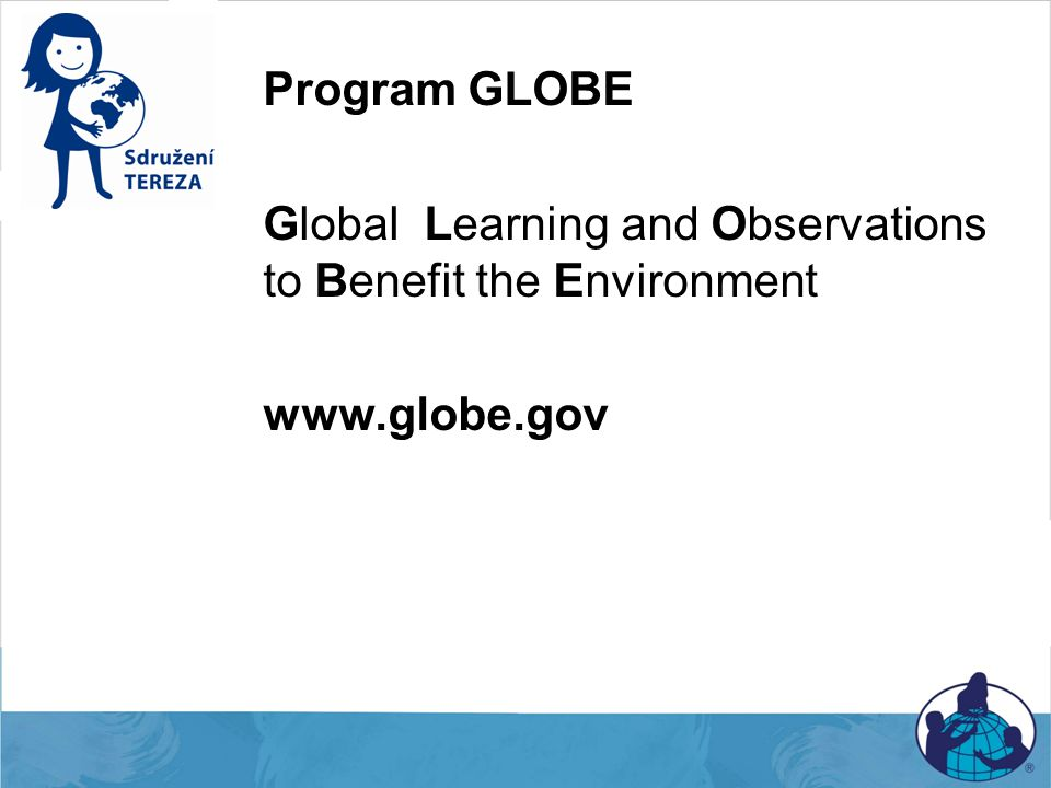 Program GLOBE Global Learning and Observations to Benefit the Environment www.globe.gov