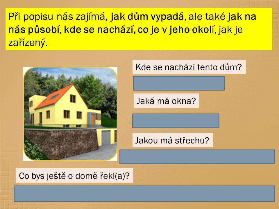 Při popisu nás zajímá, jak dům vypadá, ale také jak na nás působí, kde se nachází, co je v jeho okolí, jak je zařízený.