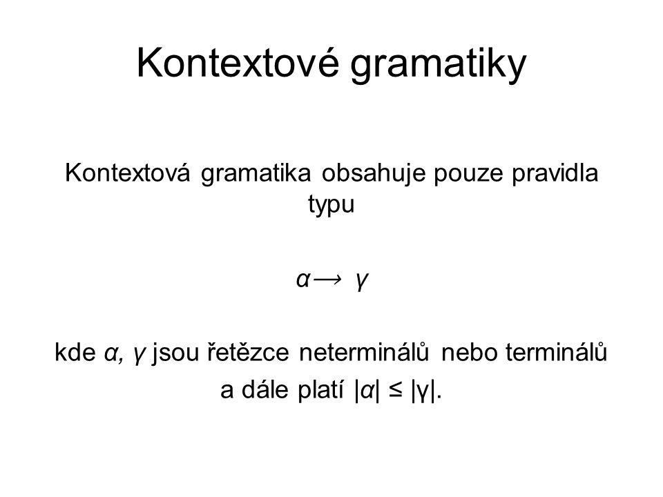 Kontextové gramatiky Kontextová gramatika obsahuje pouze pravidla typu α⟶ γ kde α, γ jsou řetězce neterminálů nebo terminálů a dále platí |α| ≤ |γ|.