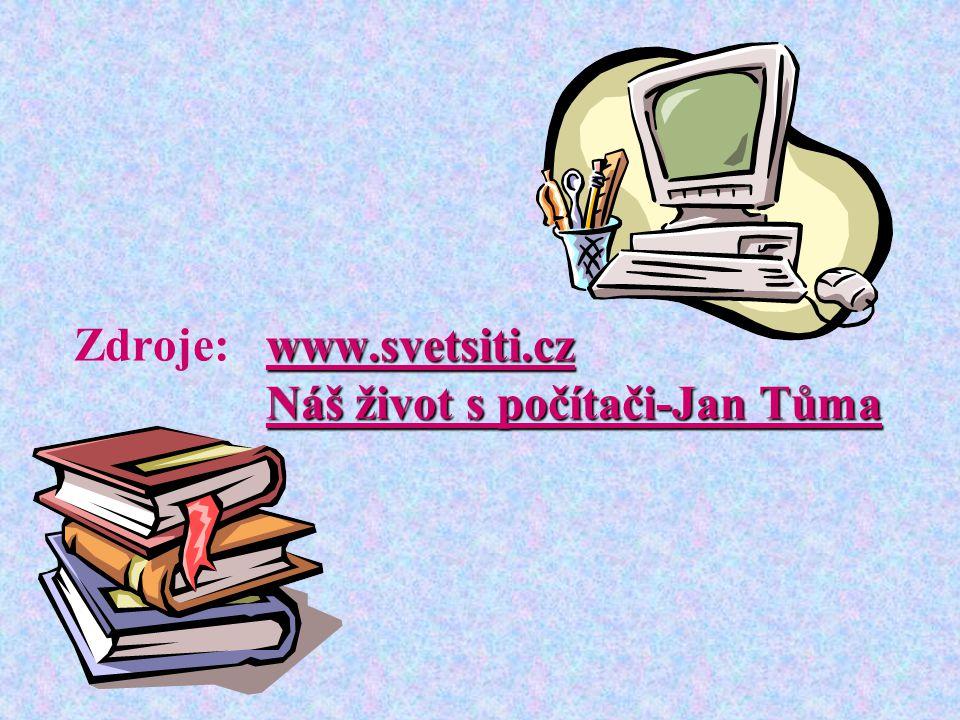 Zdroje: www.svetsiti.cz Náš život s počítači-Jan Tůma