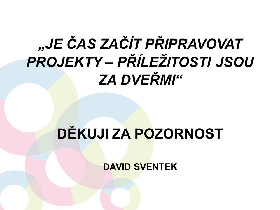 """""""Je čas začít připravovat projekty – příležitosti jsou za dveřmi DĚKUJI ZA POZORNOST DAVID SVENTEK"""