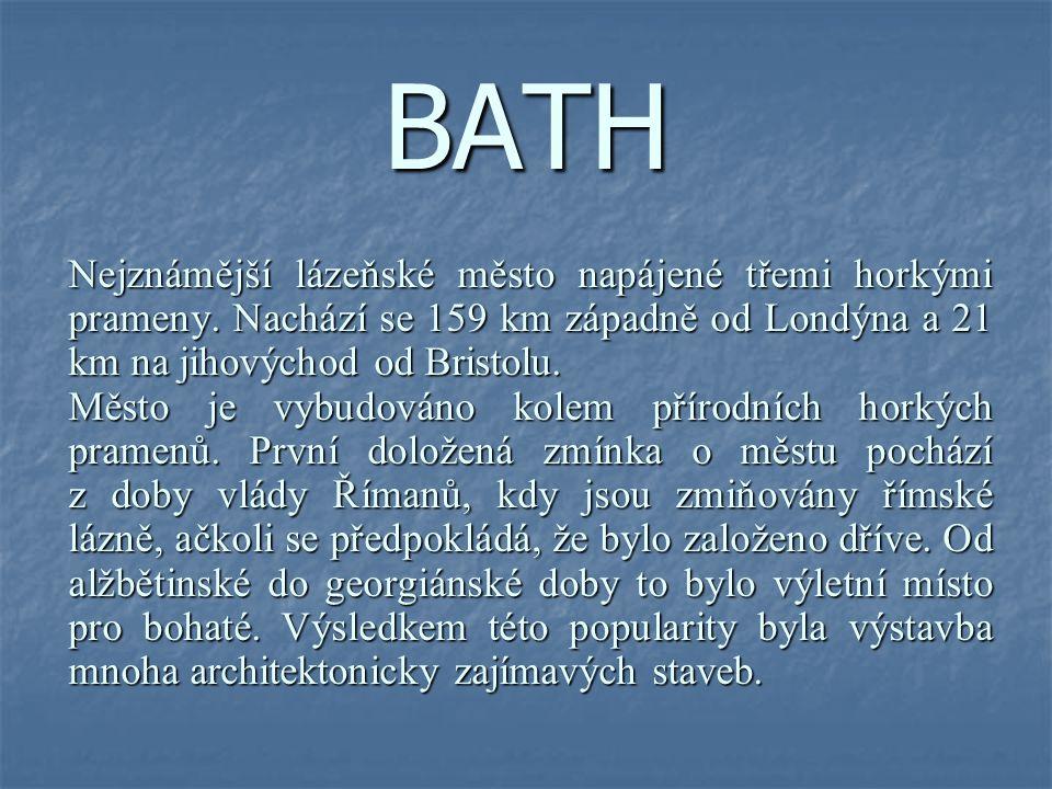 BATH Nejznámější lázeňské město napájené třemi horkými prameny. Nachází se 159 km západně od Londýna a 21 km na jihovýchod od Bristolu.