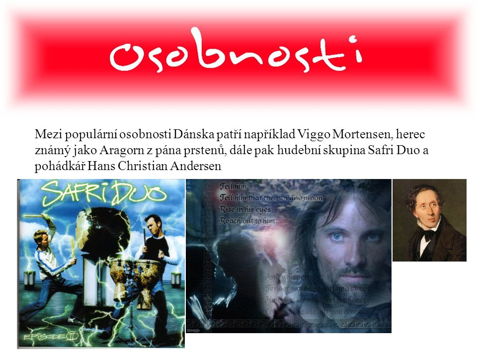 Mezi populární osobnosti Dánska patří například Viggo Mortensen, herec známý jako Aragorn z pána prstenů, dále pak hudební skupina Safri Duo a pohádkář Hans Christian Andersen