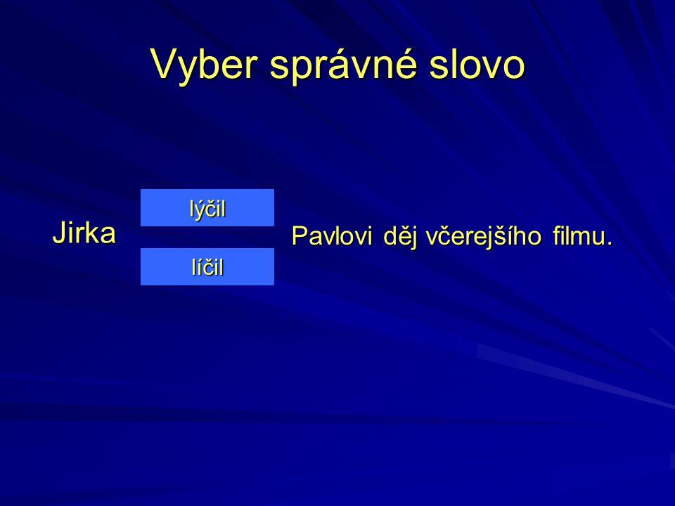 Vyber správné slovo lýčil Jirka Pavlovi děj včerejšího filmu. líčil