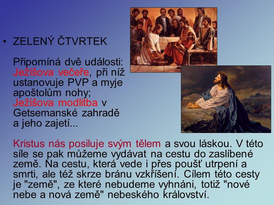 ZELENÝ ČTVRTEK Připomíná dvě události: Ježíšova večeře, při níž ustanovuje PVP a myje apoštolům nohy; Ježíšova modlitba v Getsemanské zahradě a jeho zajetí...