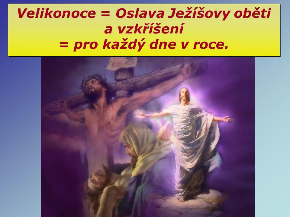 Velikonoce = Oslava Ježíšovy oběti a vzkříšení = pro každý dne v roce.