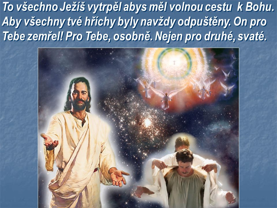 To všechno Ježíš vytrpěl abys měl volnou cestu k Bohu