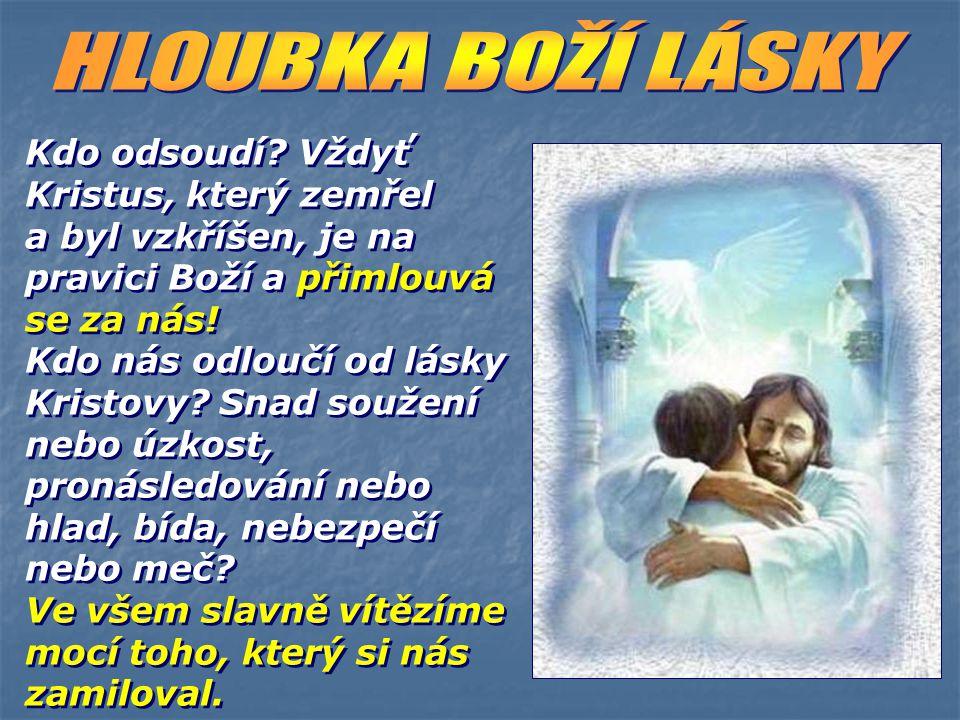 HLOUBKA BOŽÍ LÁSKY Kdo odsoudí Vždyť Kristus, který zemřel a byl vzkříšen, je na pravici Boží a přimlouvá se za nás!
