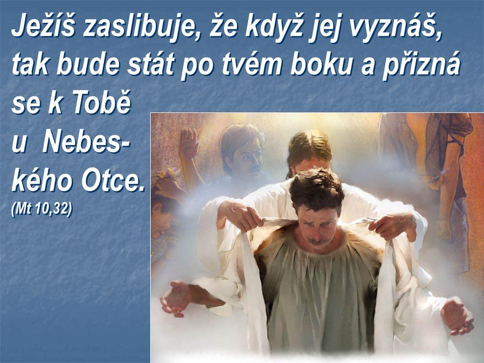 Ježíš zaslibuje, že když jej vyznáš, tak bude stát po tvém boku a přizná se k Tobě u Nebes- kého Otce.