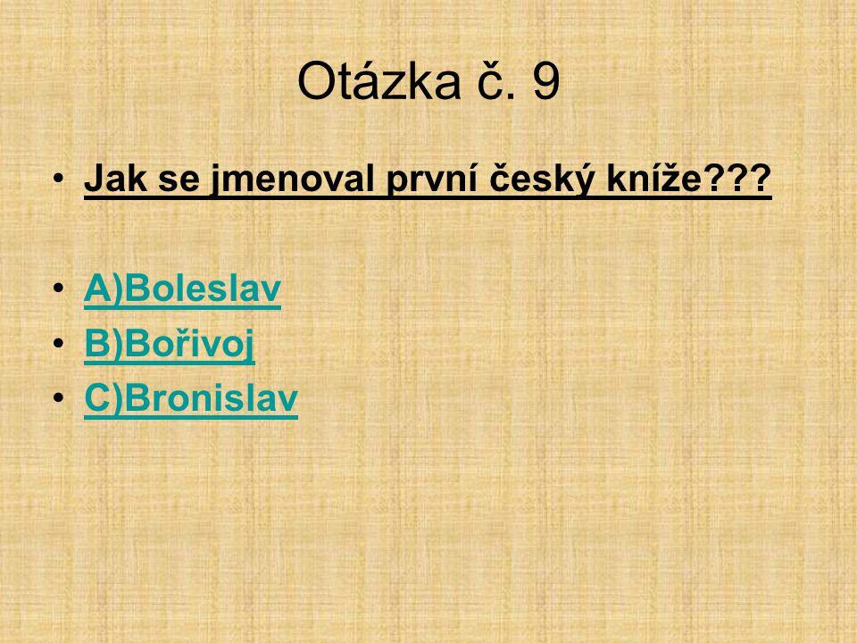 Otázka č. 9 Jak se jmenoval první český kníže A)Boleslav B)Bořivoj