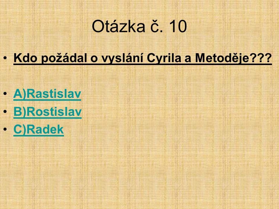 Otázka č. 10 Kdo požádal o vyslání Cyrila a Metoděje A)Rastislav