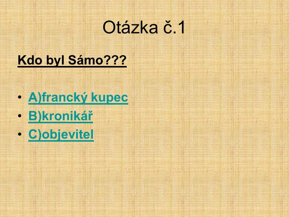Otázka č.1 Kdo byl Sámo A)francký kupec B)kronikář C)objevitel