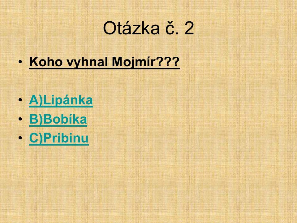 Otázka č. 2 Koho vyhnal Mojmír A)Lipánka B)Bobíka C)Pribinu