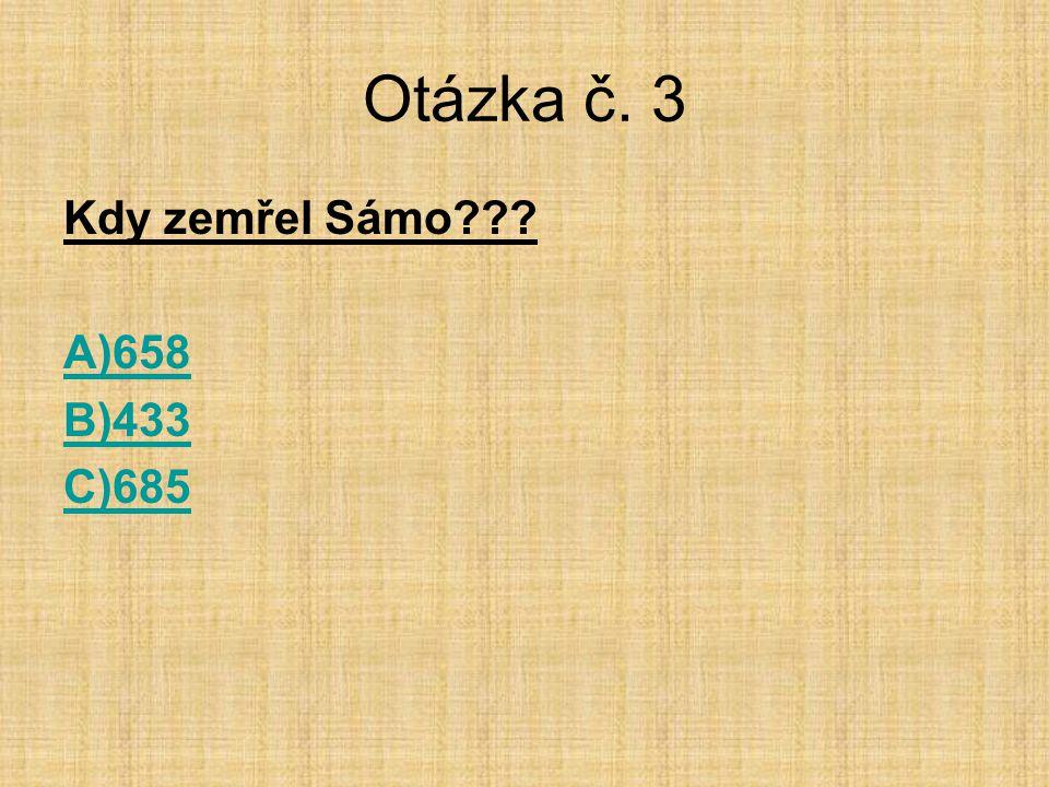 Otázka č. 3 Kdy zemřel Sámo A)658 B)433 C)685