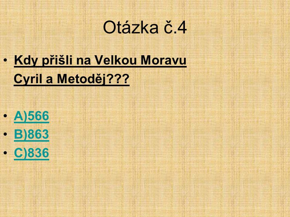 Otázka č.4 Kdy přišli na Velkou Moravu Cyril a Metoděj A)566 B)863