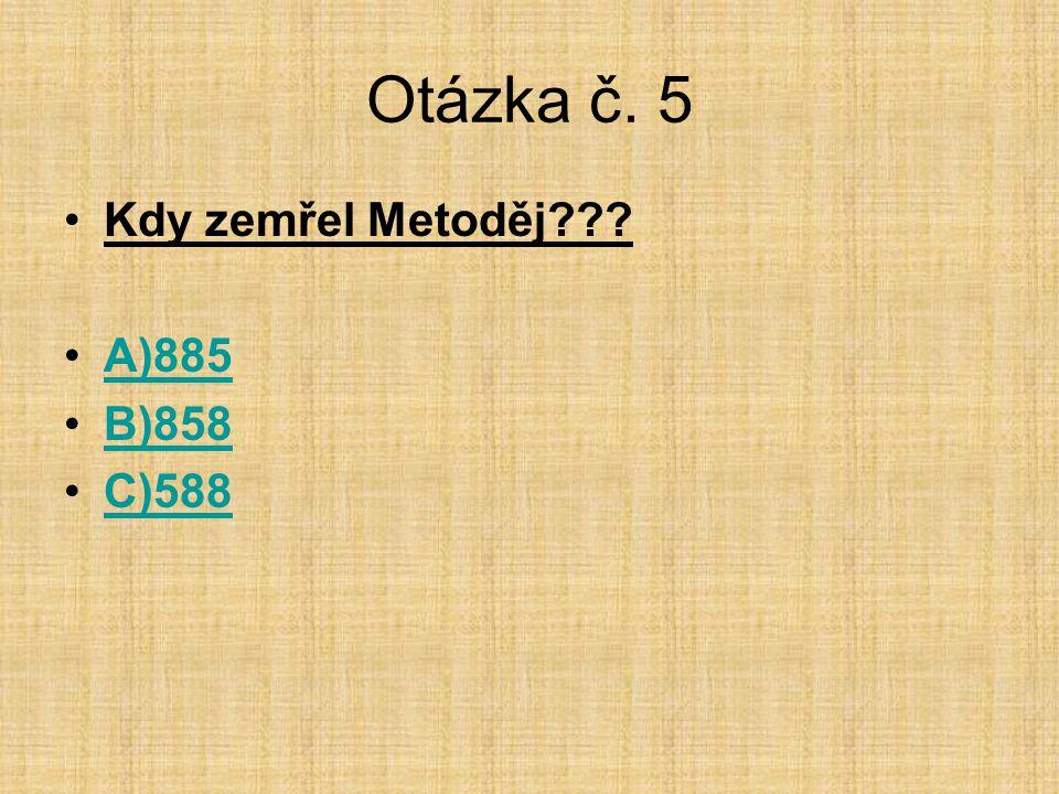 Otázka č. 5 Kdy zemřel Metoděj A)885 B)858 C)588