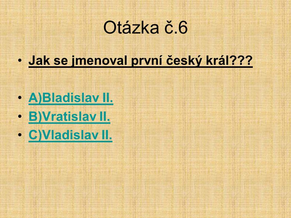 Otázka č.6 Jak se jmenoval první český král A)Bladislav II.