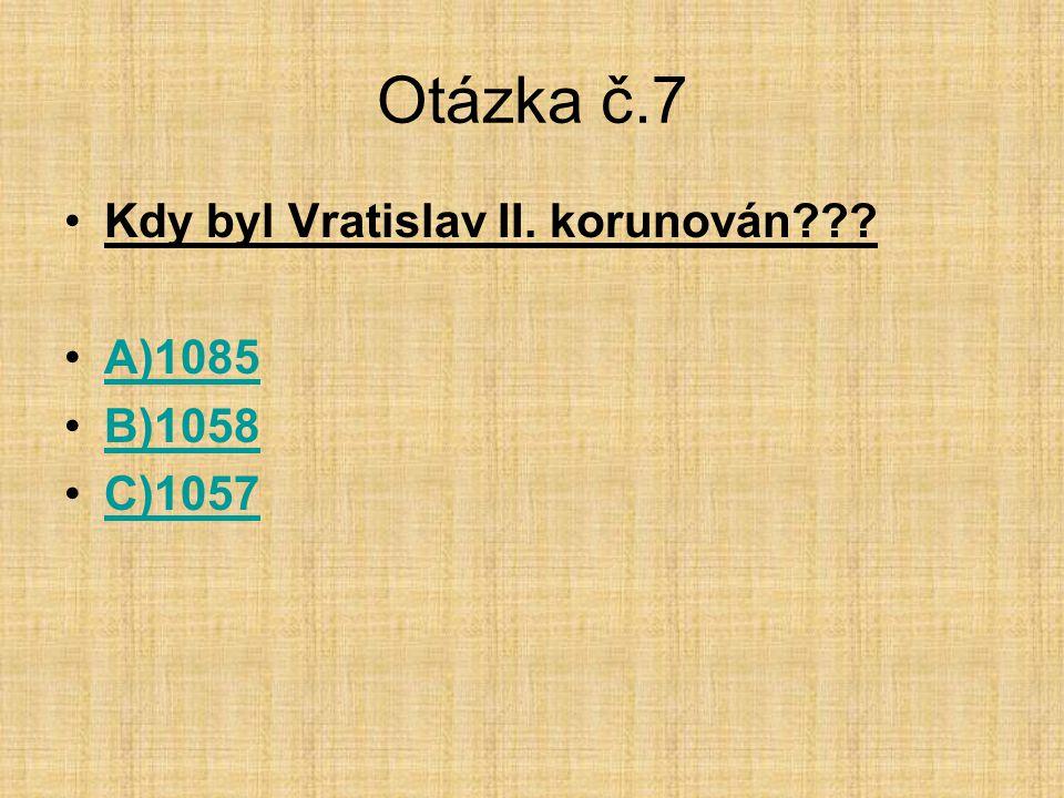 Otázka č.7 Kdy byl Vratislav II. korunován A)1085 B)1058 C)1057