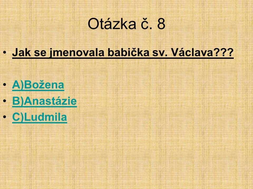 Otázka č. 8 Jak se jmenovala babička sv. Václava A)Božena