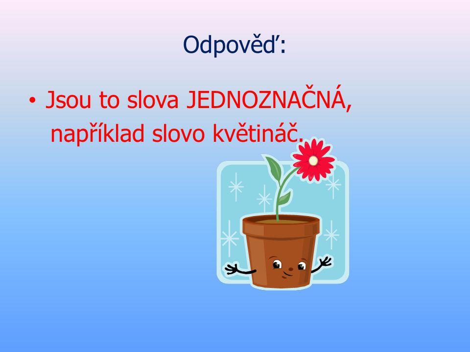 Odpověď: Jsou to slova JEDNOZNAČNÁ, například slovo květináč.
