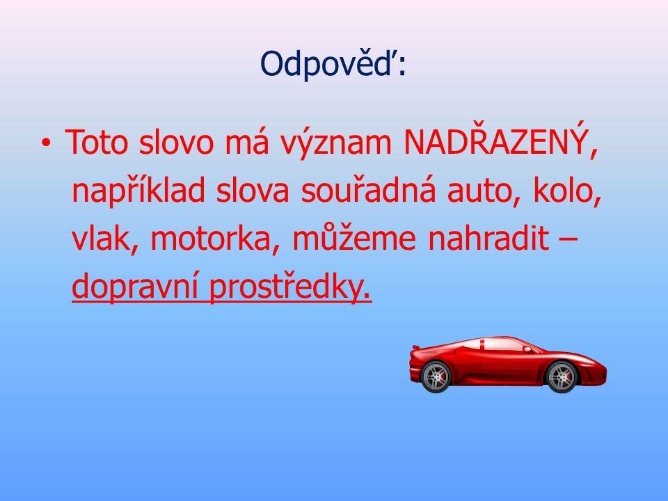 Odpověď: Toto slovo má význam NADŘAZENÝ, například slova souřadná auto, kolo, vlak, motorka, můžeme nahradit –
