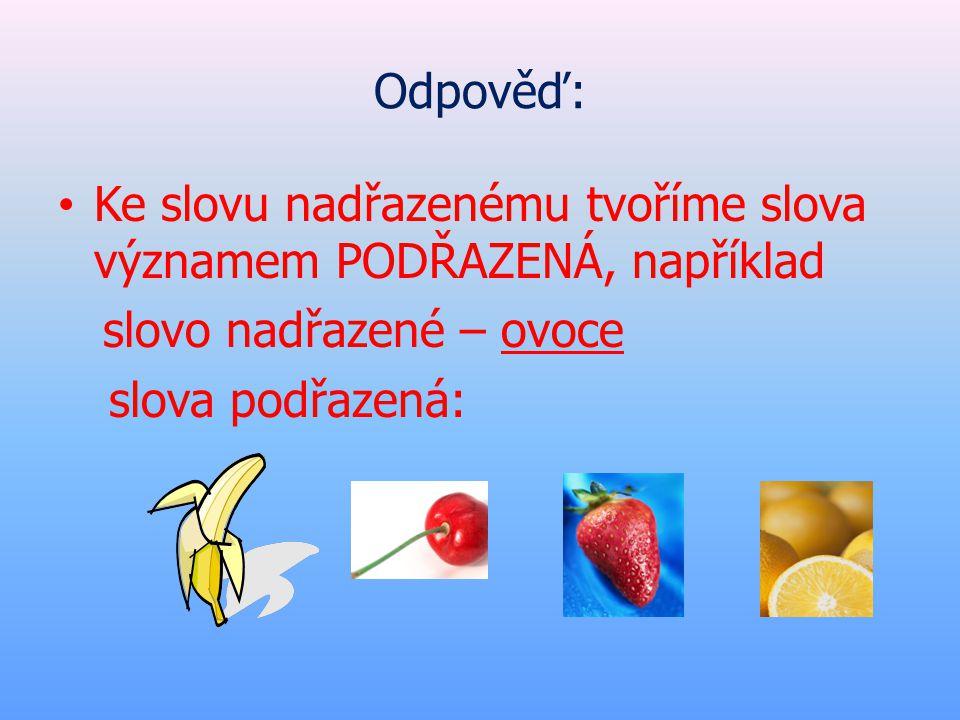 Odpověď: Ke slovu nadřazenému tvoříme slova významem PODŘAZENÁ, například. slovo nadřazené – ovoce.