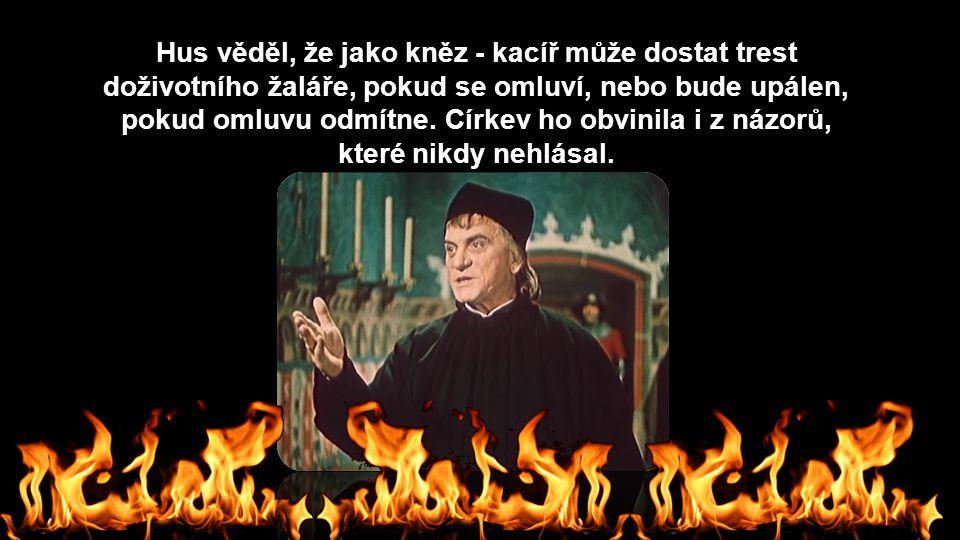 Hus věděl, že jako kněz - kacíř může dostat trest doživotního žaláře, pokud se omluví, nebo bude upálen, pokud omluvu odmítne.