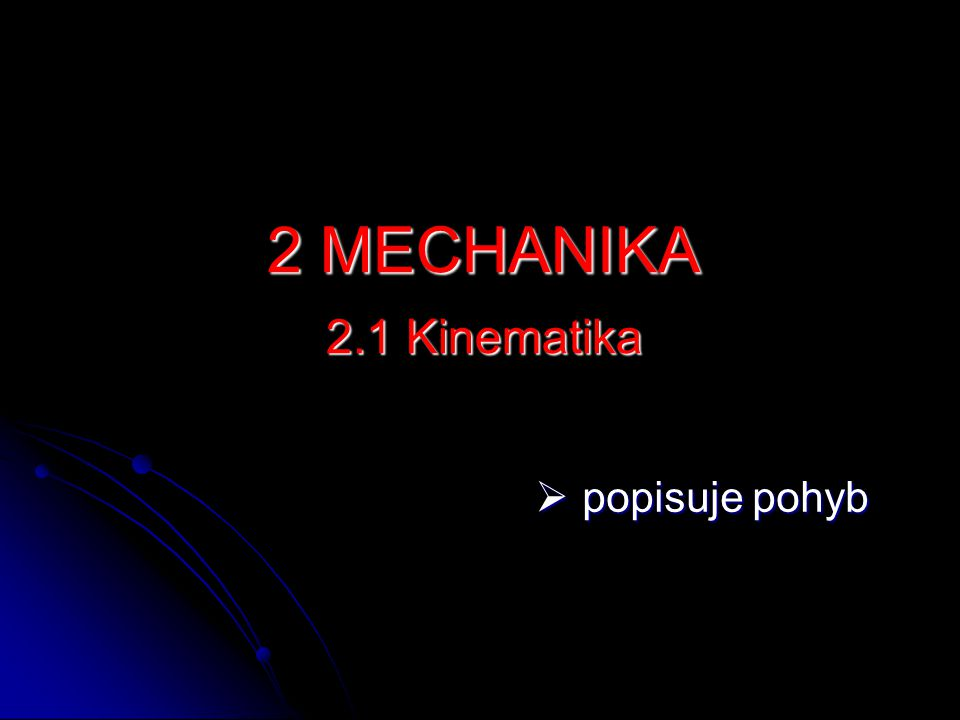 2 MECHANIKA 2.1 Kinematika popisuje pohyb