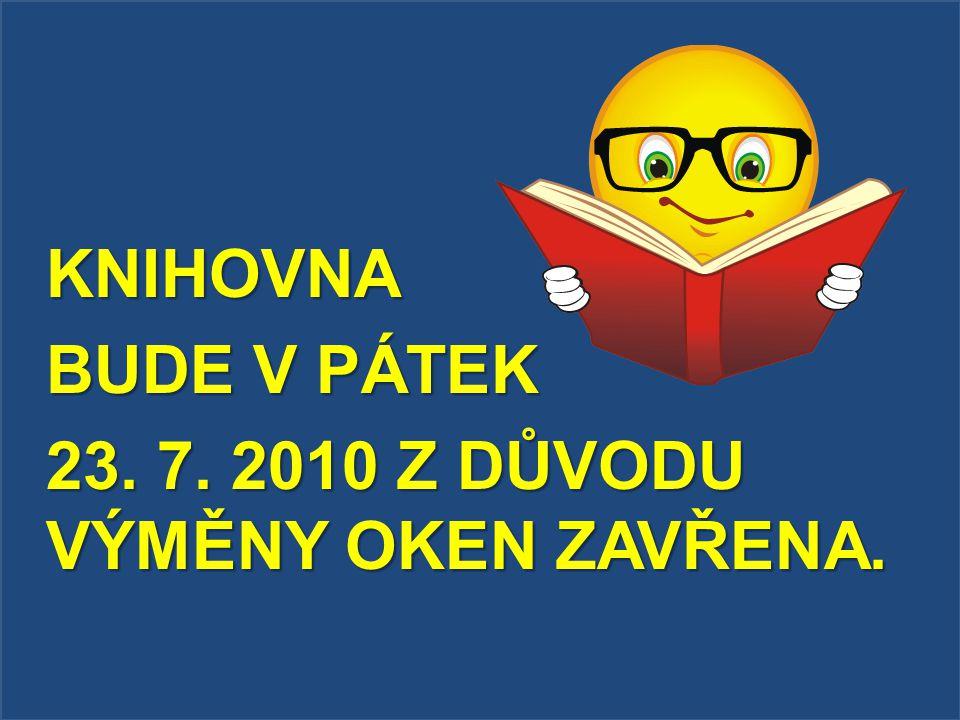 KNIHOVNA BUDE V PÁTEK 23. 7. 2010 Z DŮVODU VÝMĚNY OKEN ZAVŘENA.