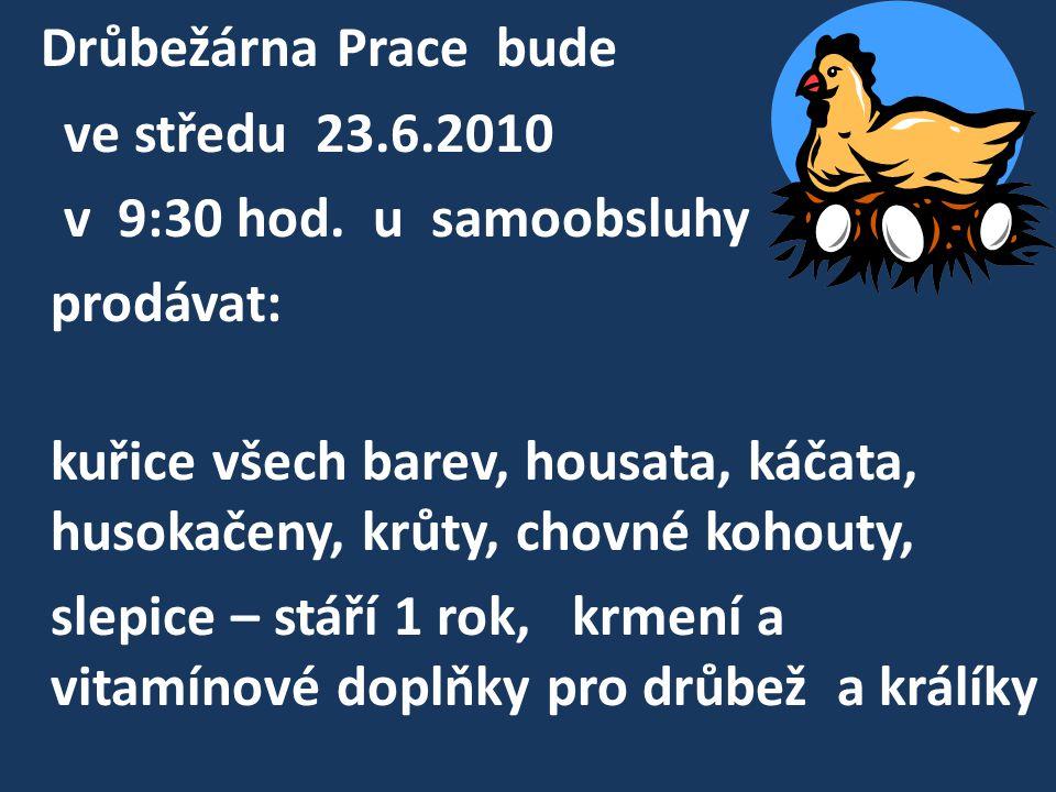 Drůbežárna Prace bude ve středu 23.6.2010 v 9:30 hod. u samoobsluhy