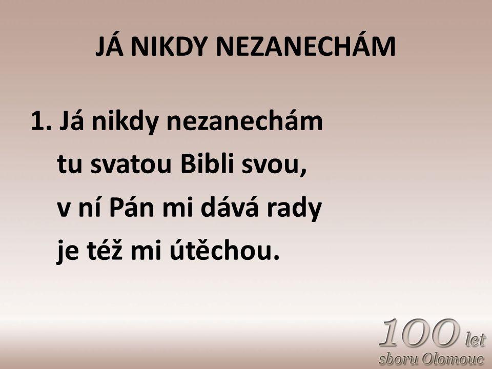 JÁ NIKDY NEZANECHÁM 1. Já nikdy nezanechám. tu svatou Bibli svou, v ní Pán mi dává rady.