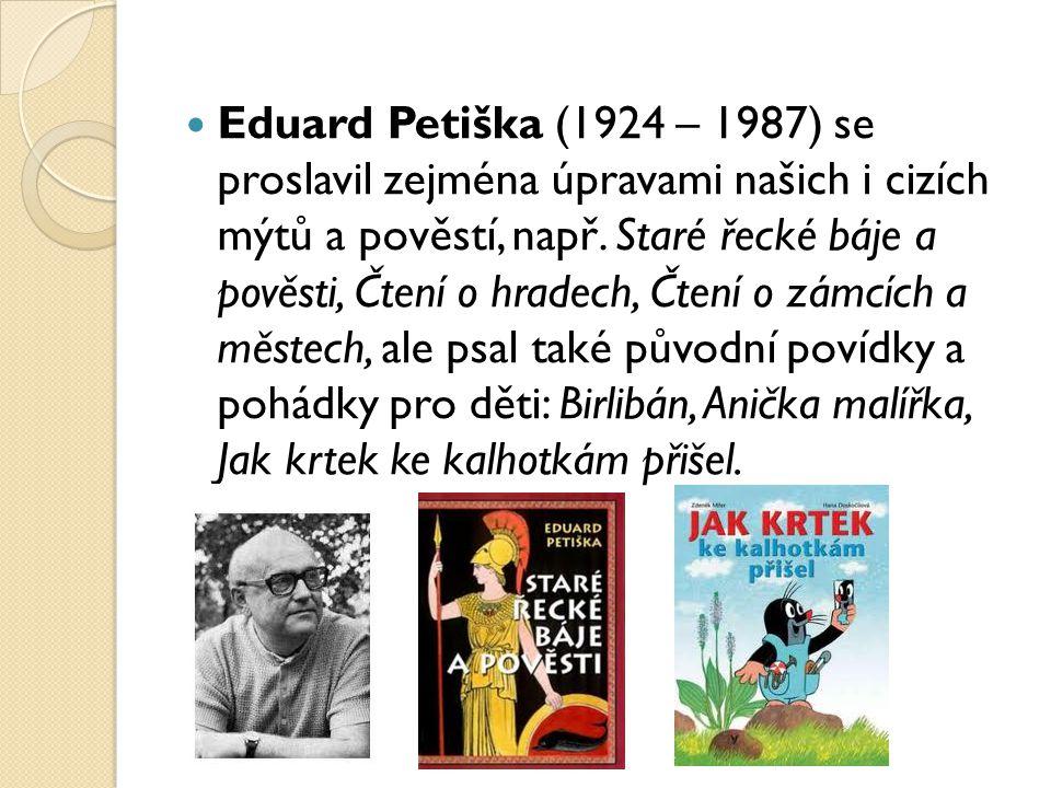 Eduard Petiška (1924 – 1987) se proslavil zejména úpravami našich i cizích mýtů a pověstí, např.