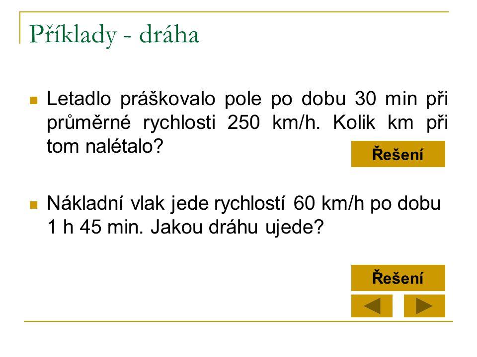 Příklady - dráha Letadlo práškovalo pole po dobu 30 min při průměrné rychlosti 250 km/h. Kolik km při tom nalétalo