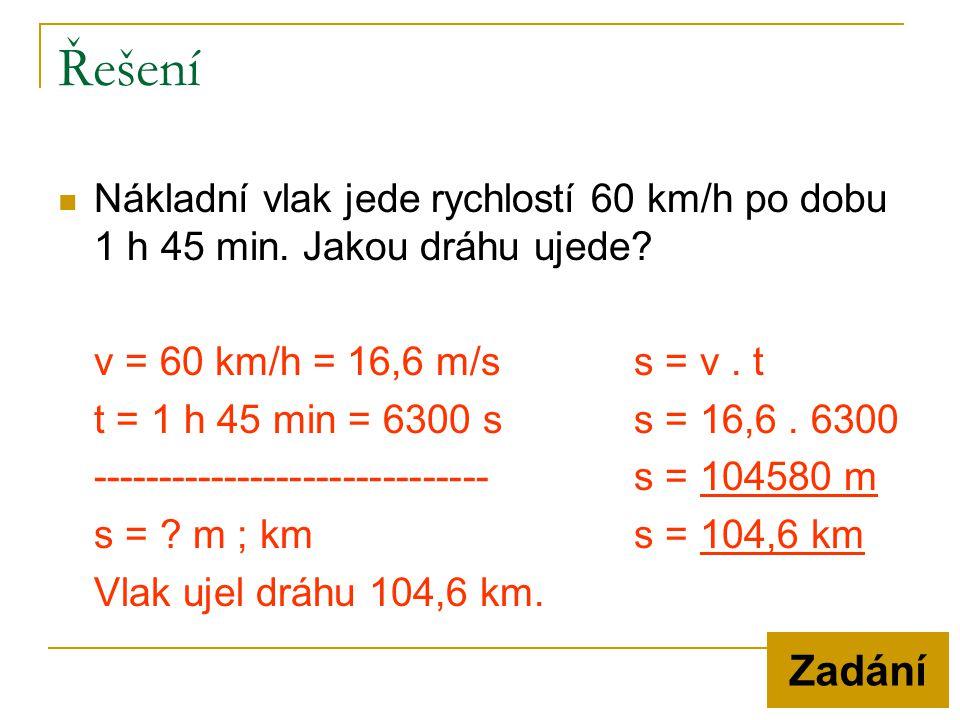 Řešení Nákladní vlak jede rychlostí 60 km/h po dobu 1 h 45 min. Jakou dráhu ujede v = 60 km/h = 16,6 m/s s = v . t.