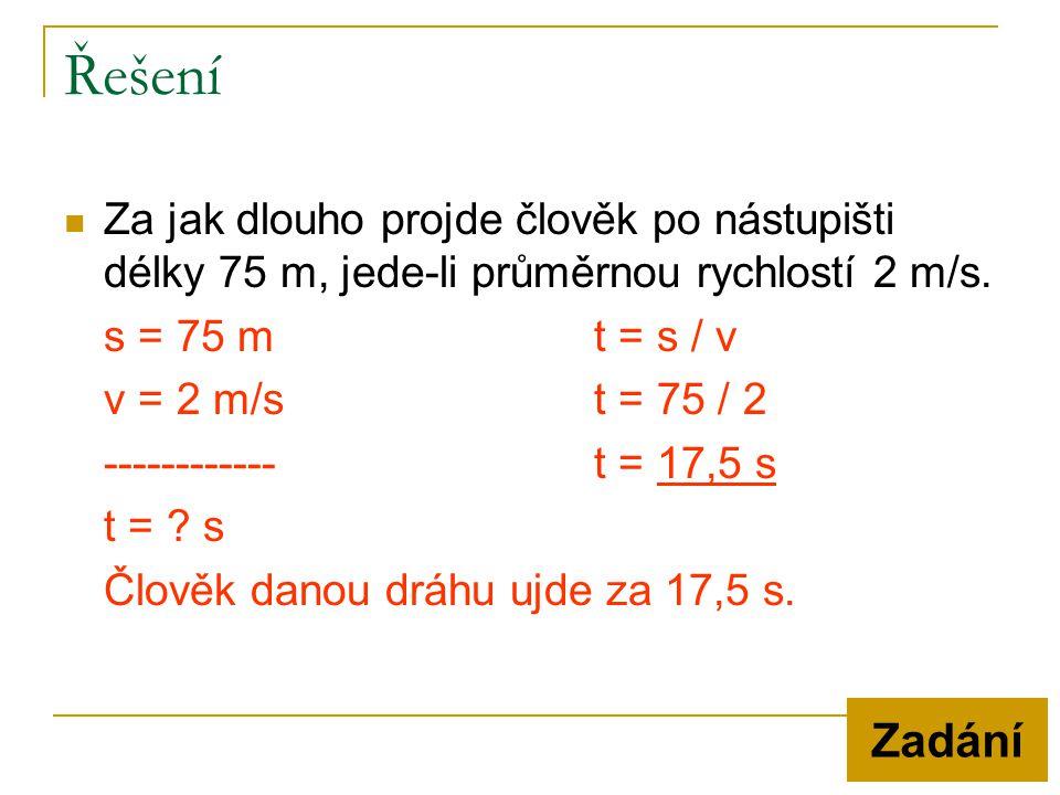 Řešení Za jak dlouho projde člověk po nástupišti délky 75 m, jede-li průměrnou rychlostí 2 m/s. s = 75 m t = s / v.