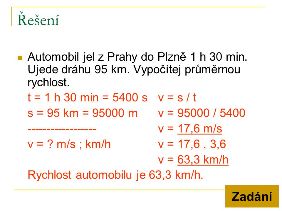 Řešení Automobil jel z Prahy do Plzně 1 h 30 min. Ujede dráhu 95 km. Vypočítej průměrnou rychlost. t = 1 h 30 min = 5400 s v = s / t.
